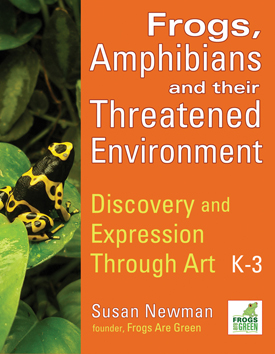 Frogs, Amphibians and Their Threatened Environment - Discovery and Expression Through Art - Grade Levels K-3 by Susan Newman