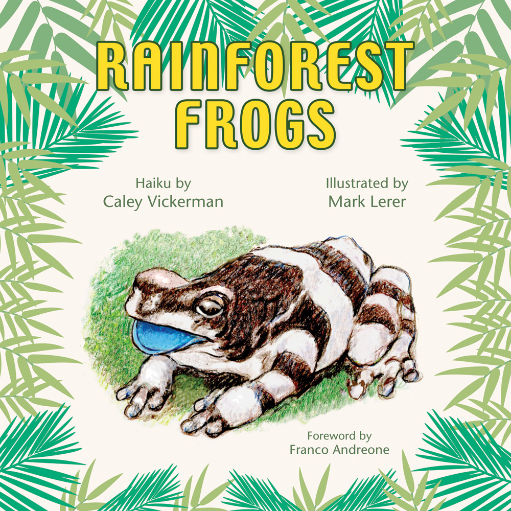 Rainforest Frogs - Haiku by Caley Vickerman, Illustrated by Mark Lerer, Foreword by Franco Andreone, Designed by Susan Newman